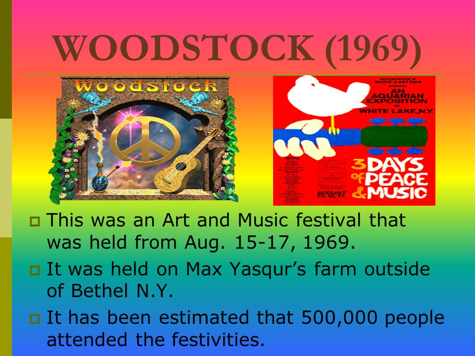 WOODSTOCK (1969) This was an Art and Music festival that was held from Aug. 15-17, 1969. It was held on Max Yasqur's farm outside of Bethel N.Y.