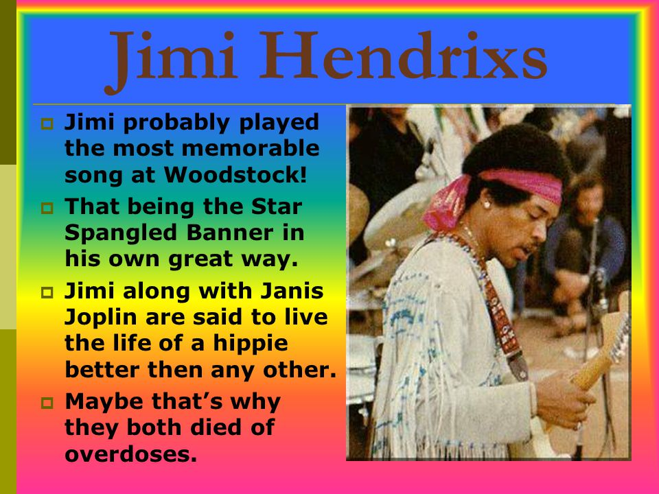 Jimi Hendrixs Jimi probably played the most memorable song at Woodstock! That being the Star Spangled Banner in his own great way.