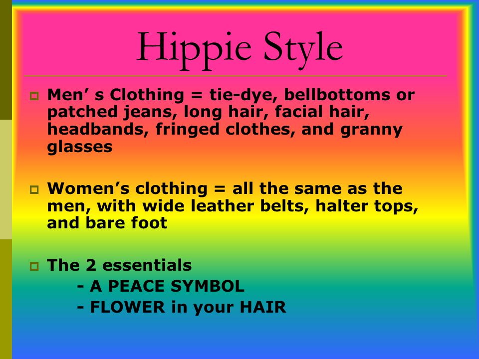 Hippie Style Men' s Clothing = tie-dye, bellbottoms or patched jeans, long hair, facial hair, headbands, fringed clothes, and granny glasses.