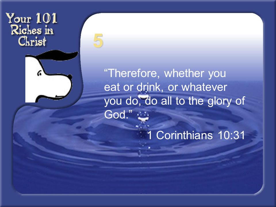 5 Therefore, whether you eat or drink, or whatever you do, do all to the glory of God. 1 Corinthians 10:31.