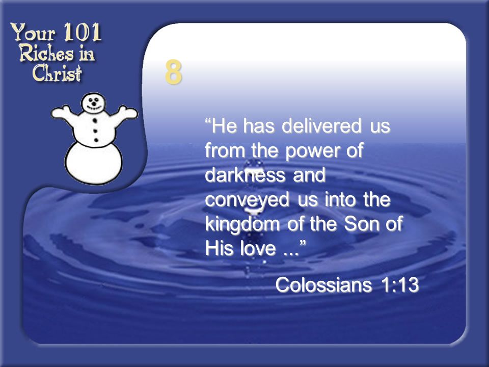 8 He has delivered us from the power of darkness and conveyed us into the kingdom of the Son of His love ...