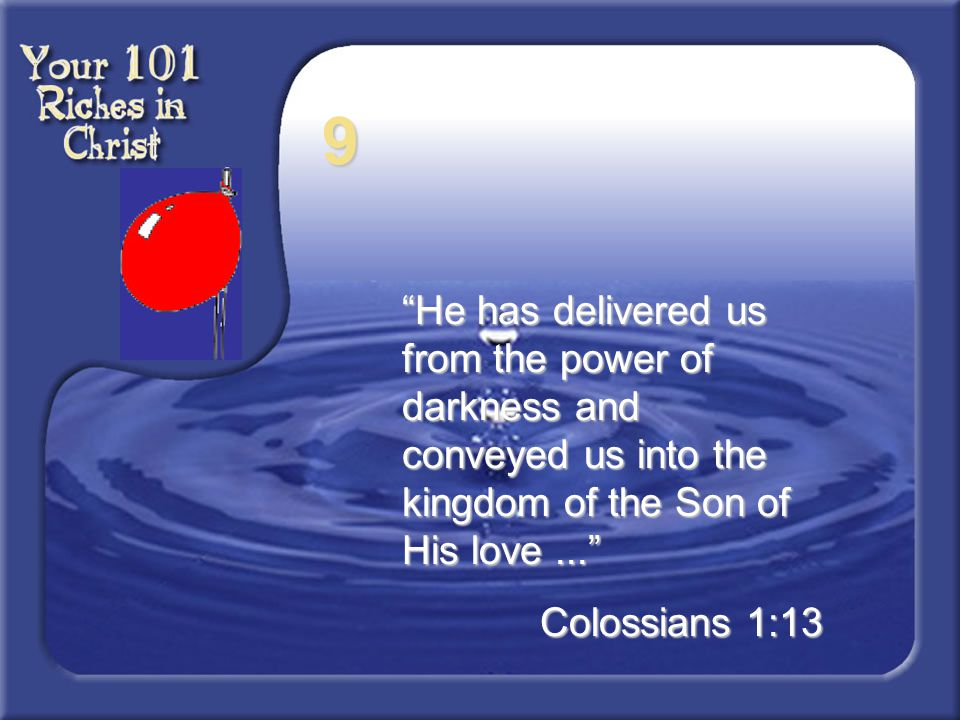 9 He has delivered us from the power of darkness and conveyed us into the kingdom of the Son of His love ...