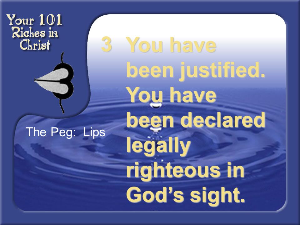 3 You have been justified. You have been declared legally righteous in God's sight. The Peg: Lips