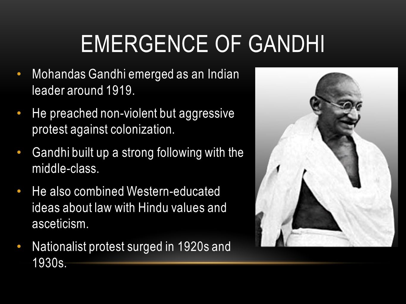 Emergence of Gandhi Mohandas Gandhi emerged as an Indian leader around 1919. He preached non-violent but aggressive protest against colonization.