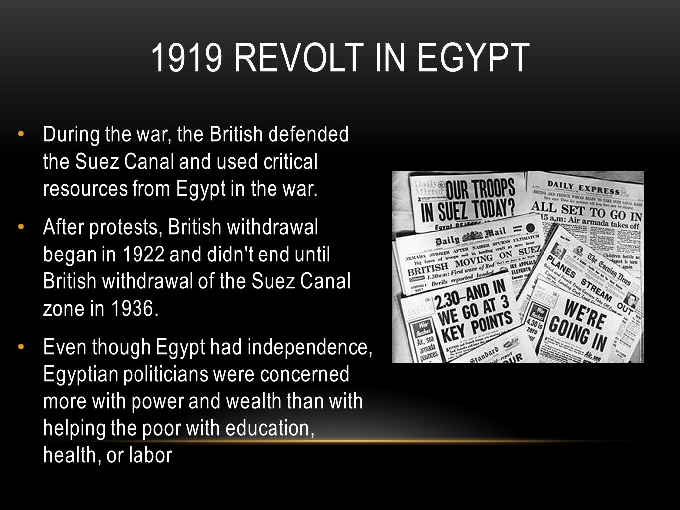 1919 Revolt in Egypt During the war, the British defended the Suez Canal and used critical resources from Egypt in the war.