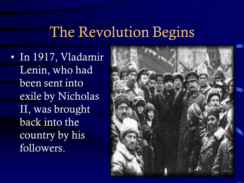 The Revolution Begins In 1917, Vladamir Lenin, who had been sent into exile by Nicholas II, was brought back into the country by his followers.