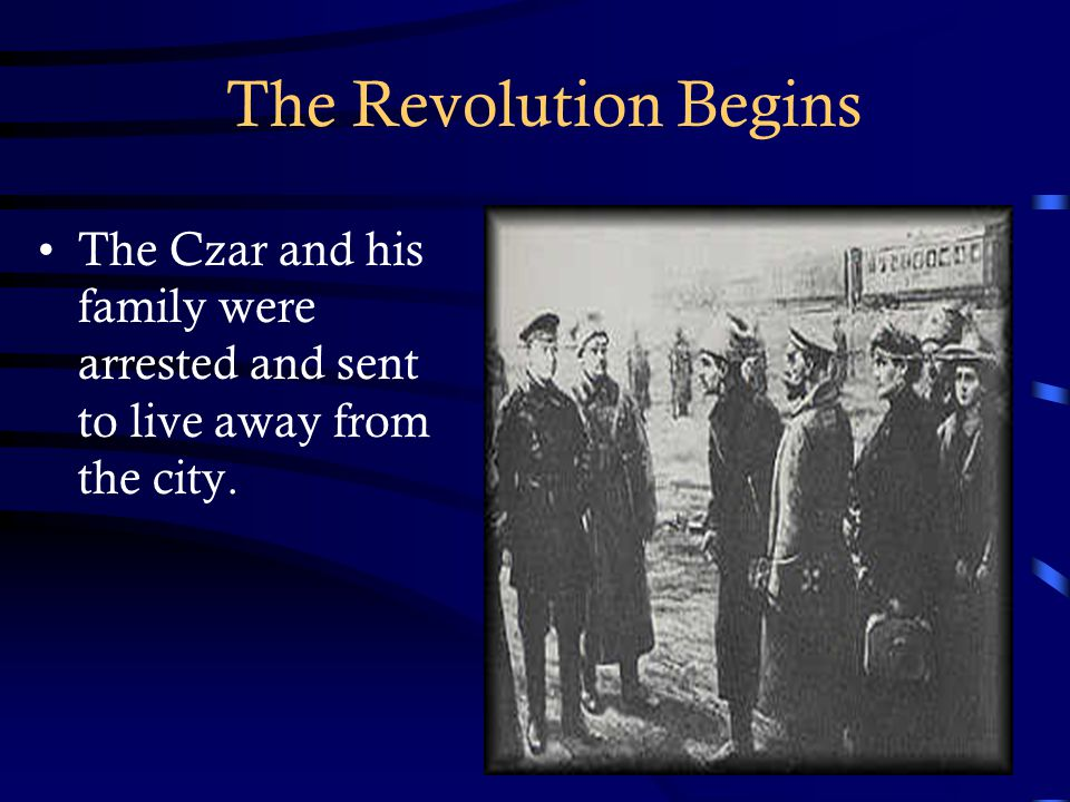 The Revolution Begins The Czar and his family were arrested and sent to live away from the city.