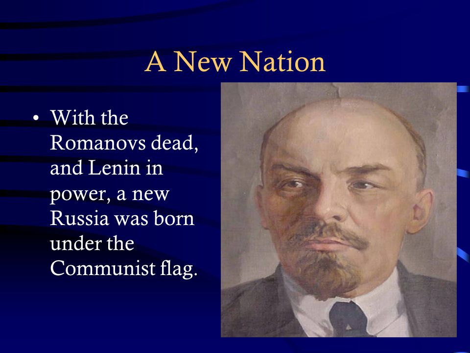 A New Nation With the Romanovs dead, and Lenin in power, a new Russia was born under the Communist flag.