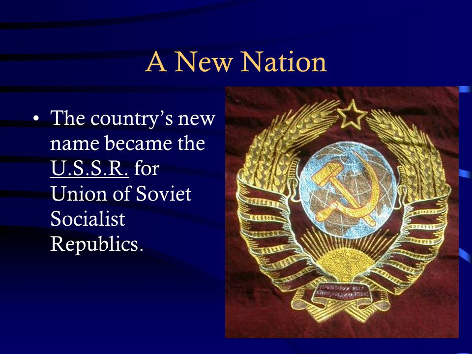 A New Nation The country's new name became the U.S.S.R. for Union of Soviet Socialist Republics.