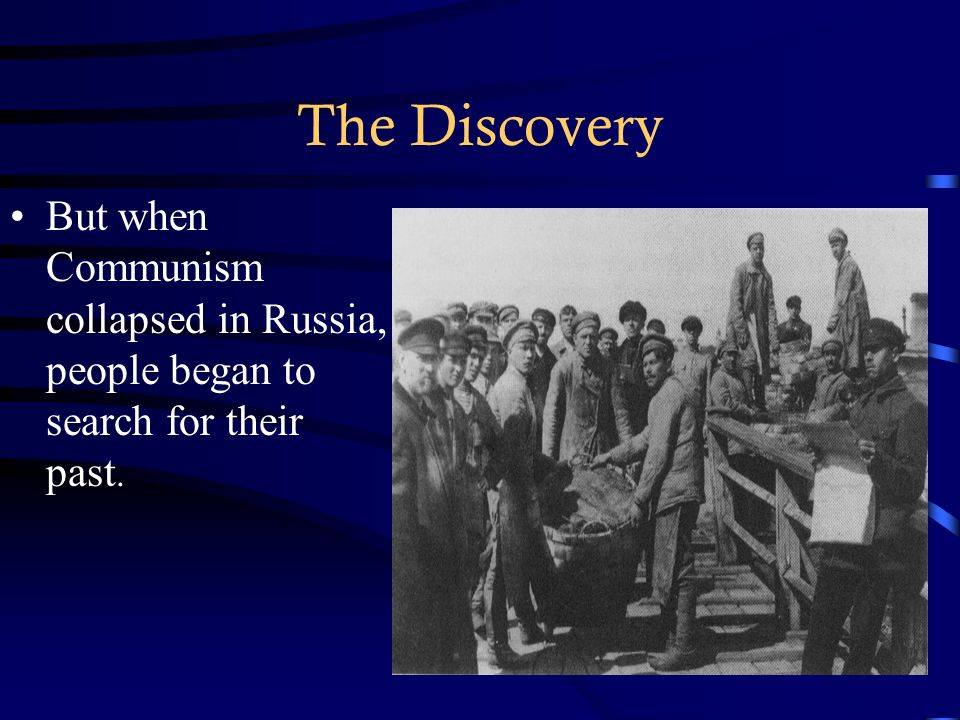 The Discovery But when Communism collapsed in Russia, people began to search for their past.