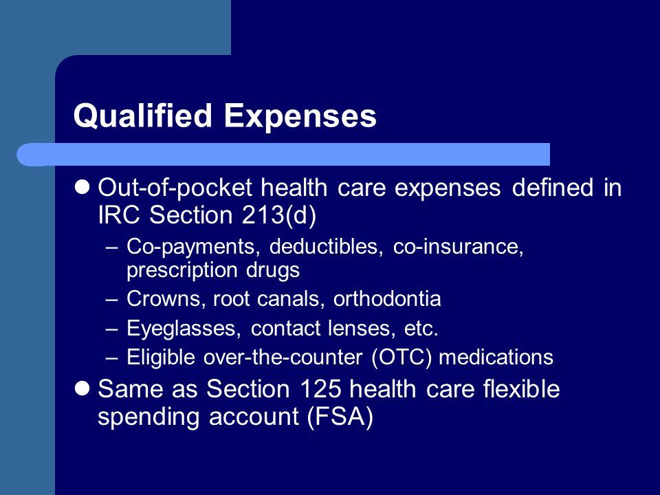Qualified Expenses Out-of-pocket health care expenses defined in IRC Section 213(d) Co-payments, deductibles, co-insurance, prescription drugs.