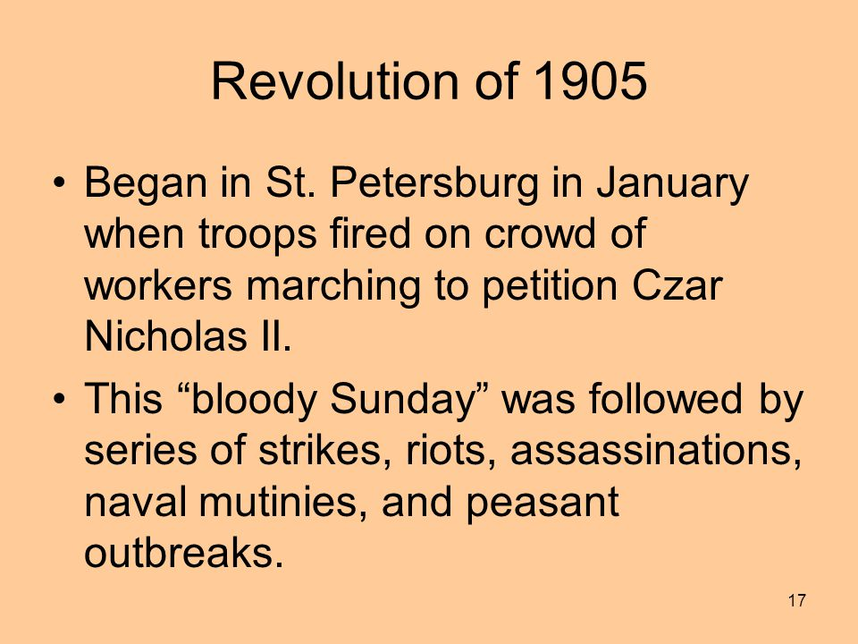 Revolution of 1905 Began in St. Petersburg in January when troops fired on crowd of workers marching to petition Czar Nicholas II.