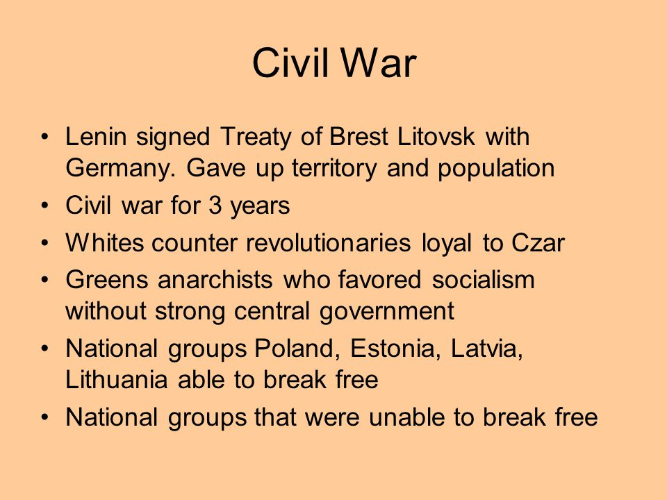 Civil War Lenin signed Treaty of Brest Litovsk with Germany. Gave up territory and population. Civil war for 3 years.