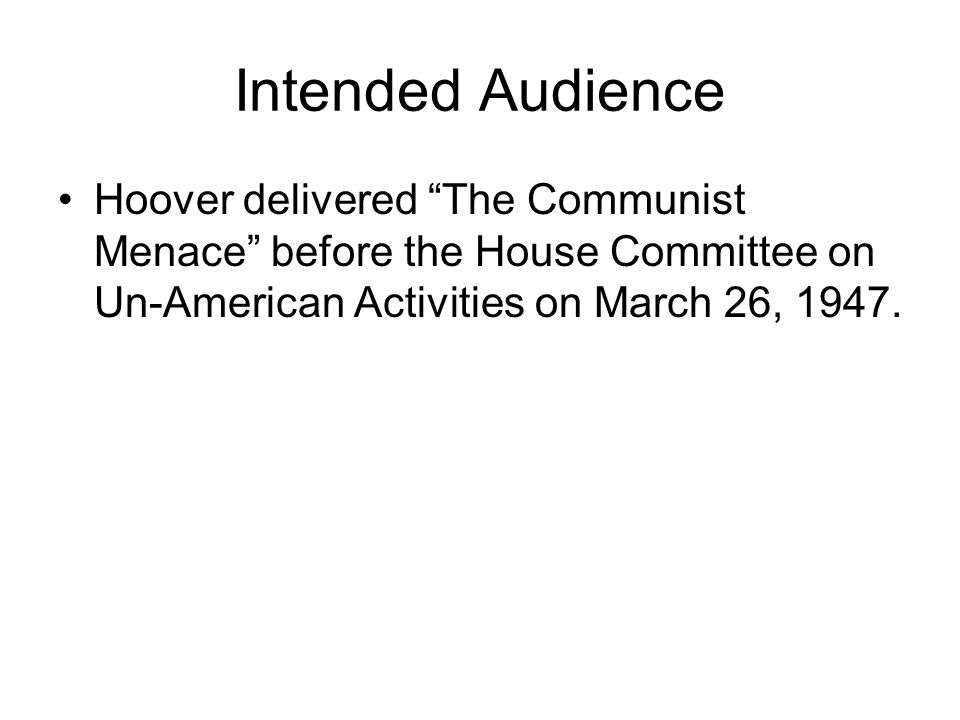 Intended Audience Hoover delivered The Communist Menace before the House Committee on Un-American Activities on March 26, 1947.
