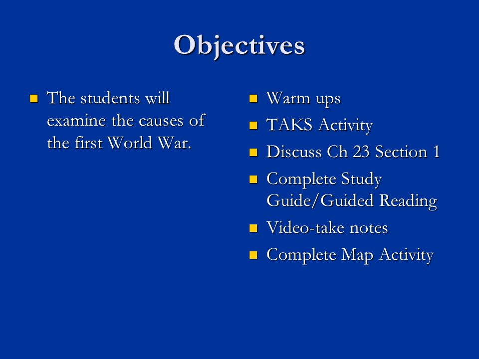 Objectives The students will examine the causes of the first World War. Warm ups. TAKS Activity. Discuss Ch 23 Section 1.