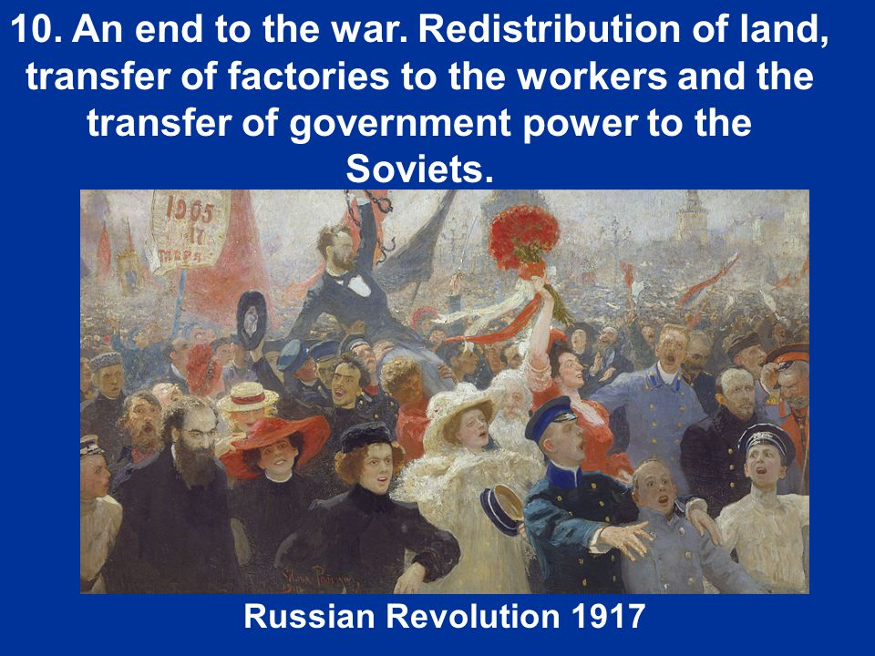 10. An end to the war. Redistribution of land, transfer of factories to the workers and the transfer of government power to the Soviets.