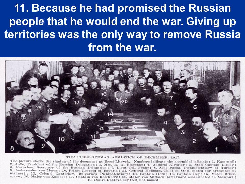 11. Because he had promised the Russian people that he would end the war.