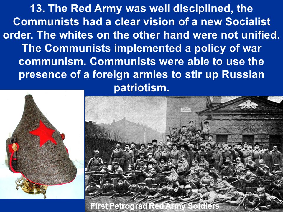 13. The Red Army was well disciplined, the Communists had a clear vision of a new Socialist order. The whites on the other hand were not unified. The Communists implemented a policy of war communism. Communists were able to use the presence of a foreign armies to stir up Russian patriotism.