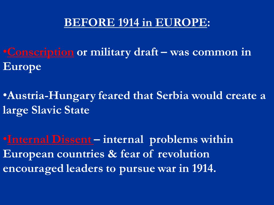 BEFORE 1914 in EUROPE: Conscription or military draft – was common in Europe. Austria-Hungary feared that Serbia would create a large Slavic State.