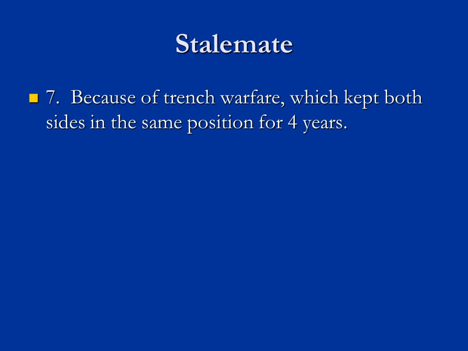Stalemate 7. Because of trench warfare, which kept both sides in the same position for 4 years.