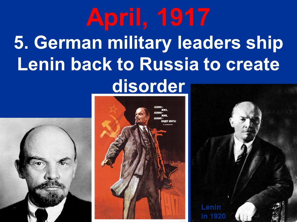 April, 1917 5. German military leaders ship Lenin back to Russia to create disorder Lenin in 1920