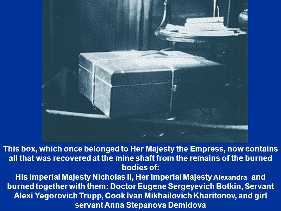 This box, which once belonged to Her Majesty the Empress, now contains all that was recovered at the mine shaft from the remains of the burned bodies of: His Imperial Majesty Nicholas II, Her Imperial Majesty Alexandra and burned together with them: Doctor Eugene Sergeyevich Botkin, Servant Alexi Yegorovich Trupp, Cook Ivan Mikhailovich Kharitonov, and girl servant Anna Stepanova Demidova