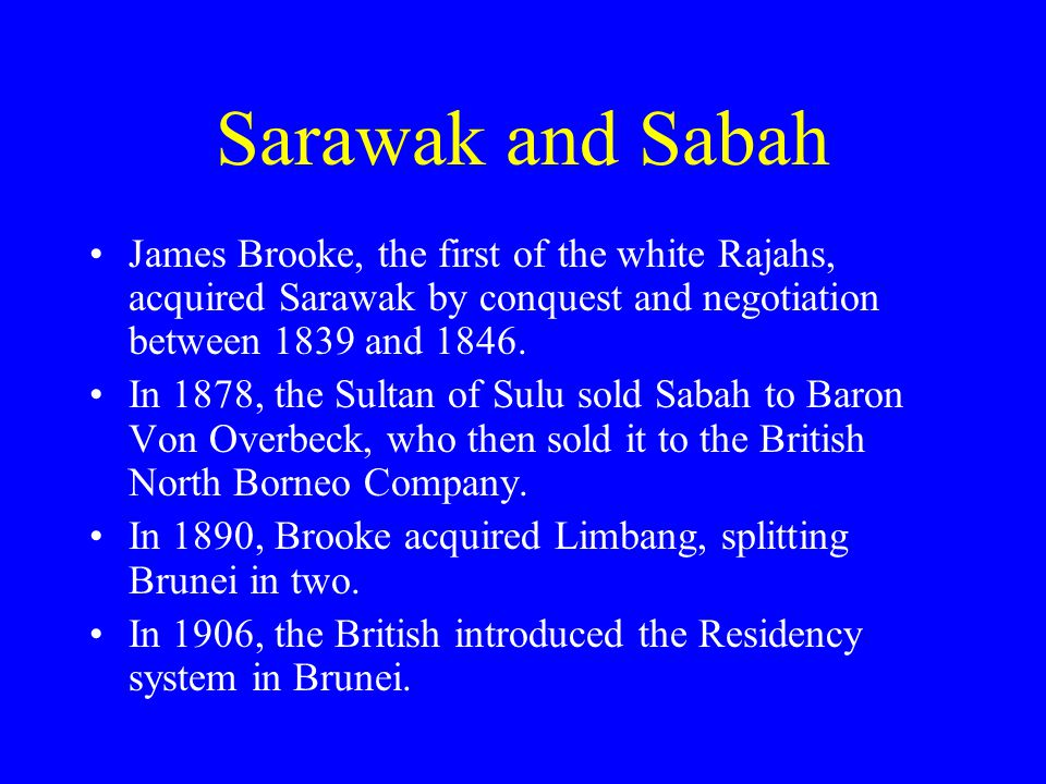 Sarawak and Sabah James Brooke, the first of the white Rajahs, acquired Sarawak by conquest and negotiation between 1839 and 1846.