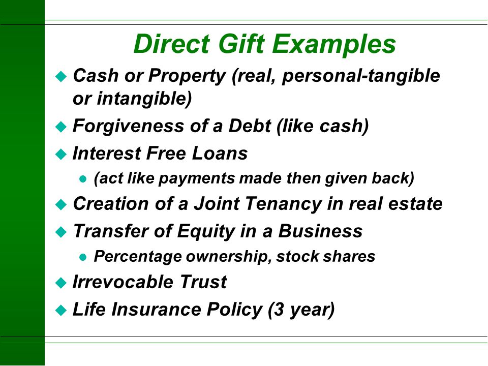 Direct Gift Examples Cash or Property (real, personal-tangible or intangible) Forgiveness of a Debt (like cash)