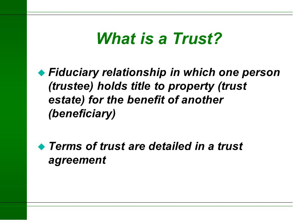 What is a Trust Fiduciary relationship in which one person (trustee) holds title to property (trust estate) for the benefit of another (beneficiary)