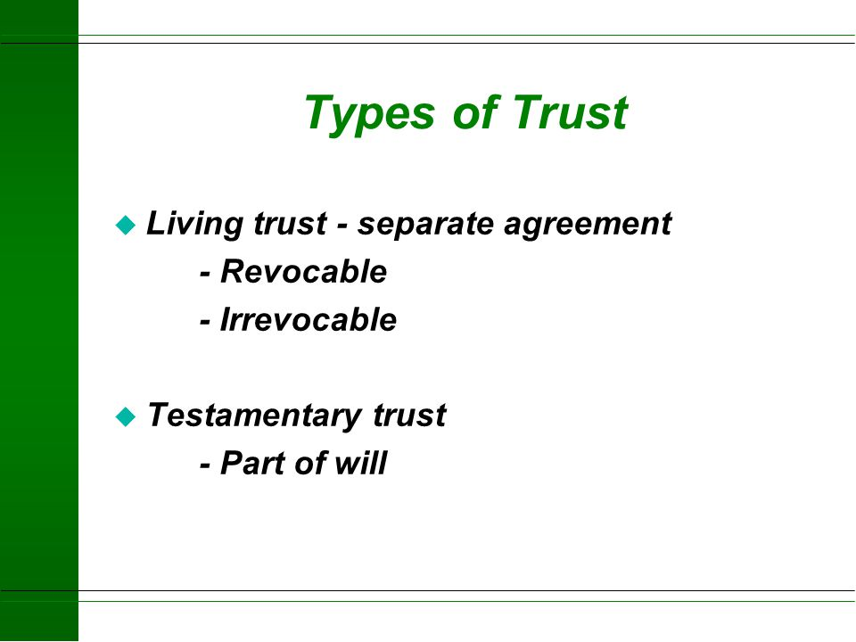 Types of Trust Living trust - separate agreement - Revocable