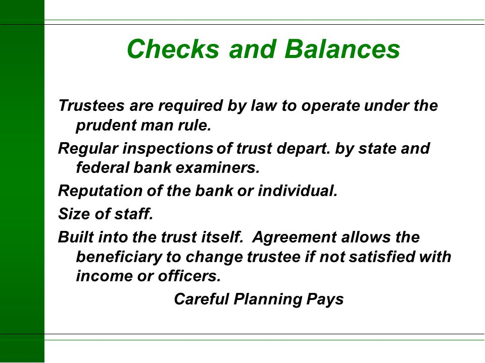 Checks and Balances Trustees are required by law to operate under the prudent man rule.
