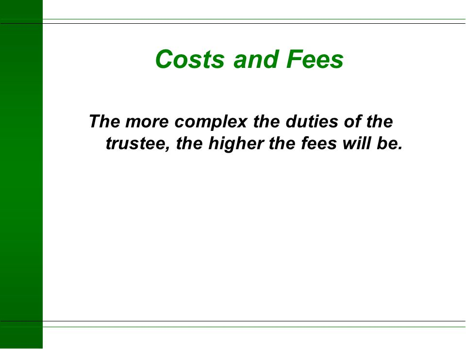 Costs and Fees The more complex the duties of the trustee, the higher the fees will be.