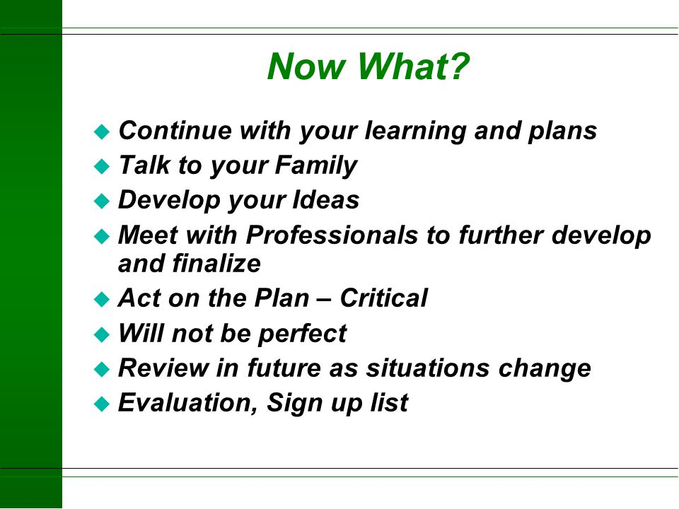 Now What Continue with your learning and plans Talk to your Family
