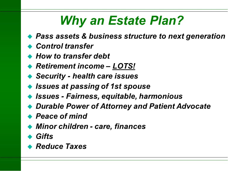 Why an Estate Plan Pass assets & business structure to next generation. Control transfer. How to transfer debt.