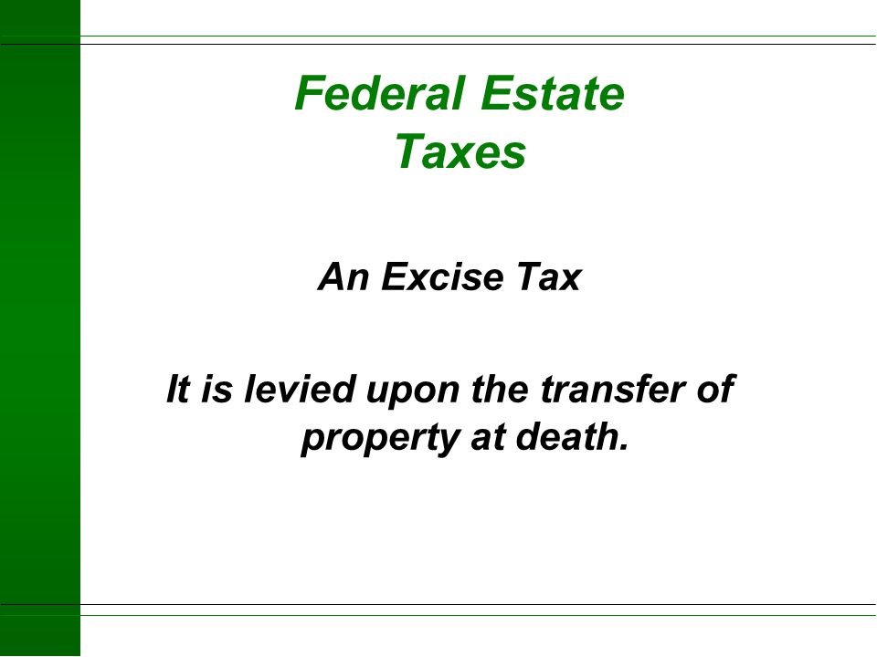 An Excise Tax It is levied upon the transfer of property at death.