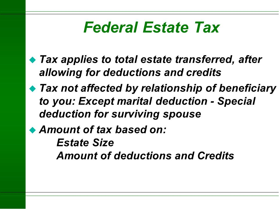 Federal Estate Tax Tax applies to total estate transferred, after allowing for deductions and credits.