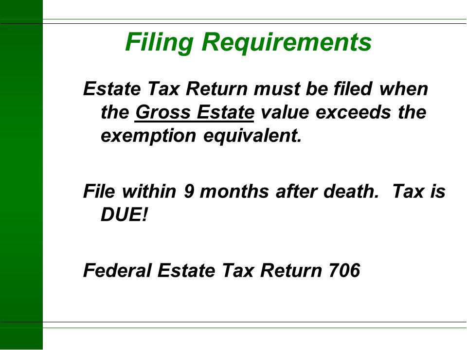 Filing Requirements Estate Tax Return must be filed when the Gross Estate value exceeds the exemption equivalent.
