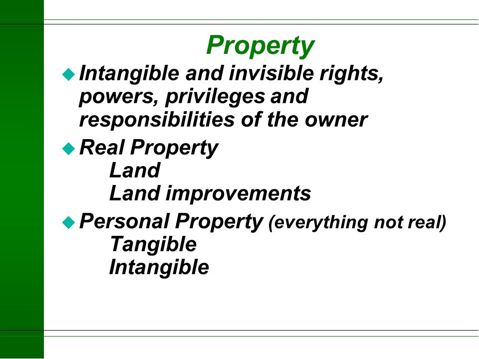 Property Intangible and invisible rights, powers, privileges and responsibilities of the owner. Real Property Land Land improvements.