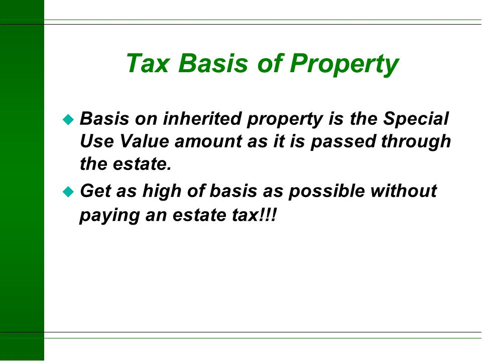 Tax Basis of Property Basis on inherited property is the Special Use Value amount as it is passed through the estate.