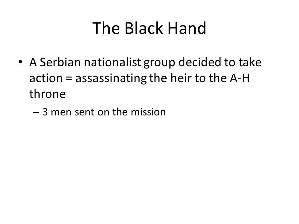 The Black Hand A Serbian nationalist group decided to take action = assassinating the heir to the A-H throne.