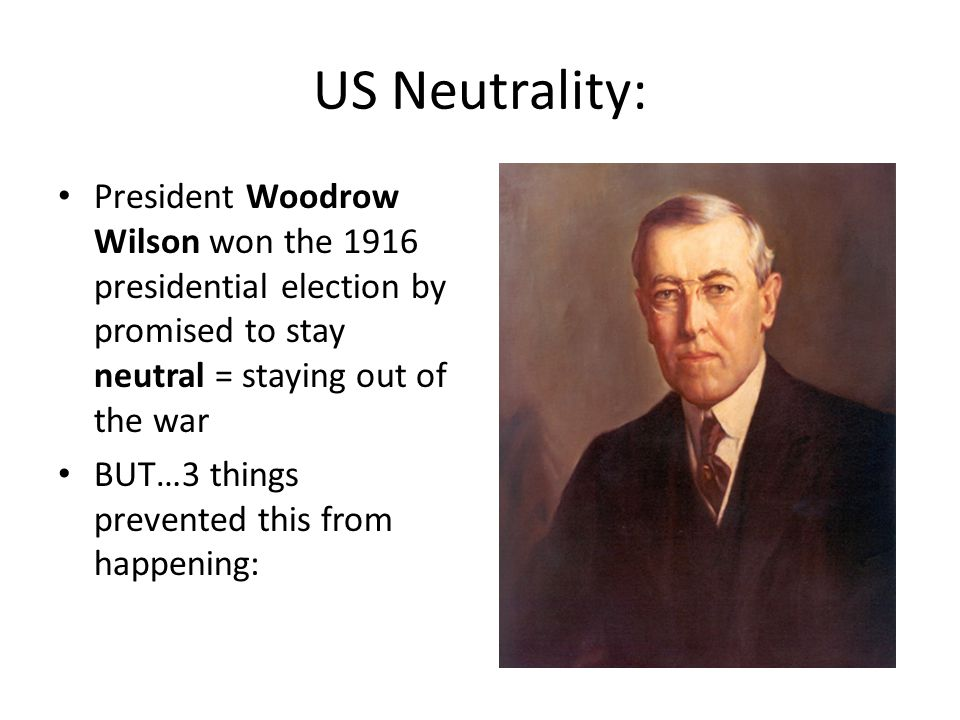 US Neutrality: President Woodrow Wilson won the 1916 presidential election by promised to stay neutral = staying out of the war.