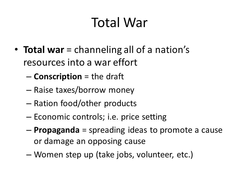 Total War Total war = channeling all of a nation's resources into a war effort. Conscription = the draft.