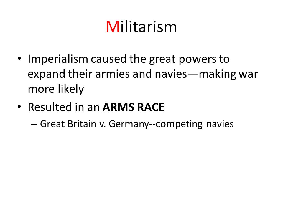 Militarism Imperialism caused the great powers to expand their armies and navies—making war more likely.