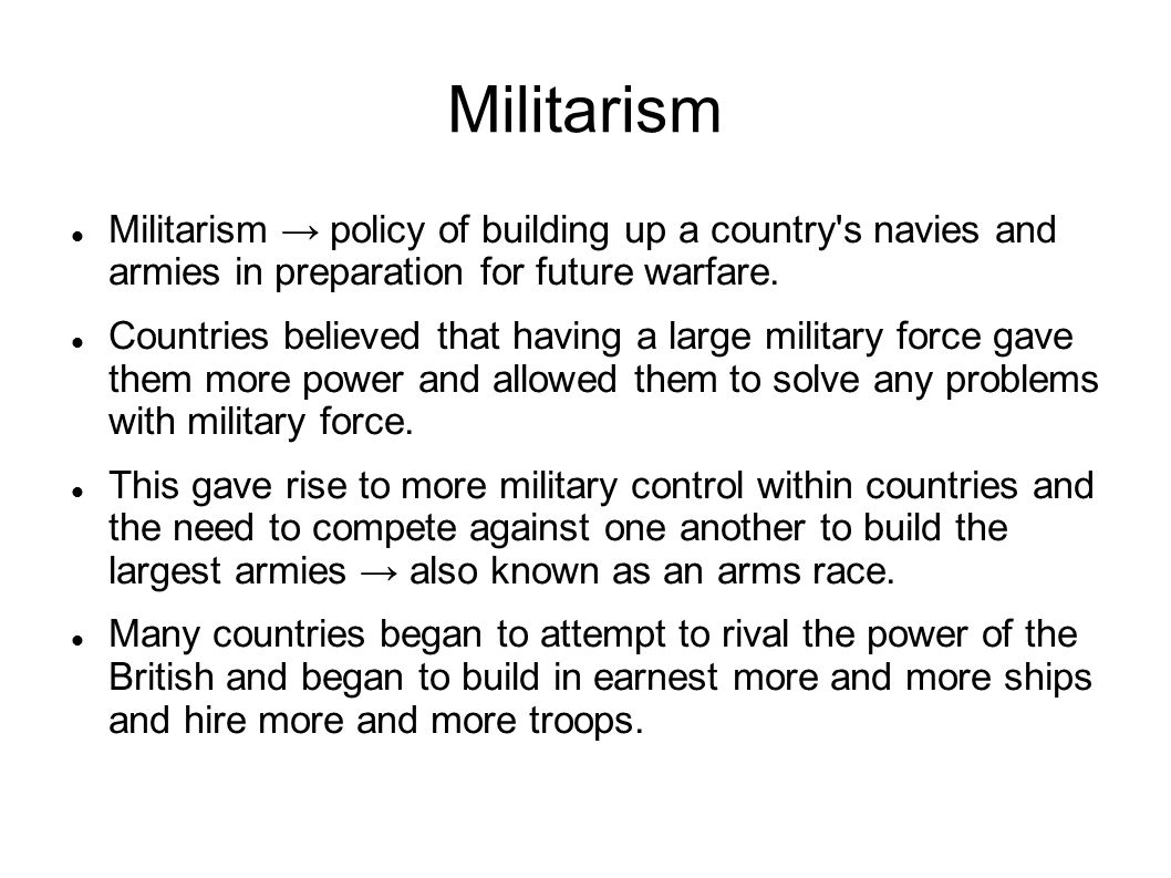 Militarism Militarism → policy of building up a country s navies and armies in preparation for future warfare.