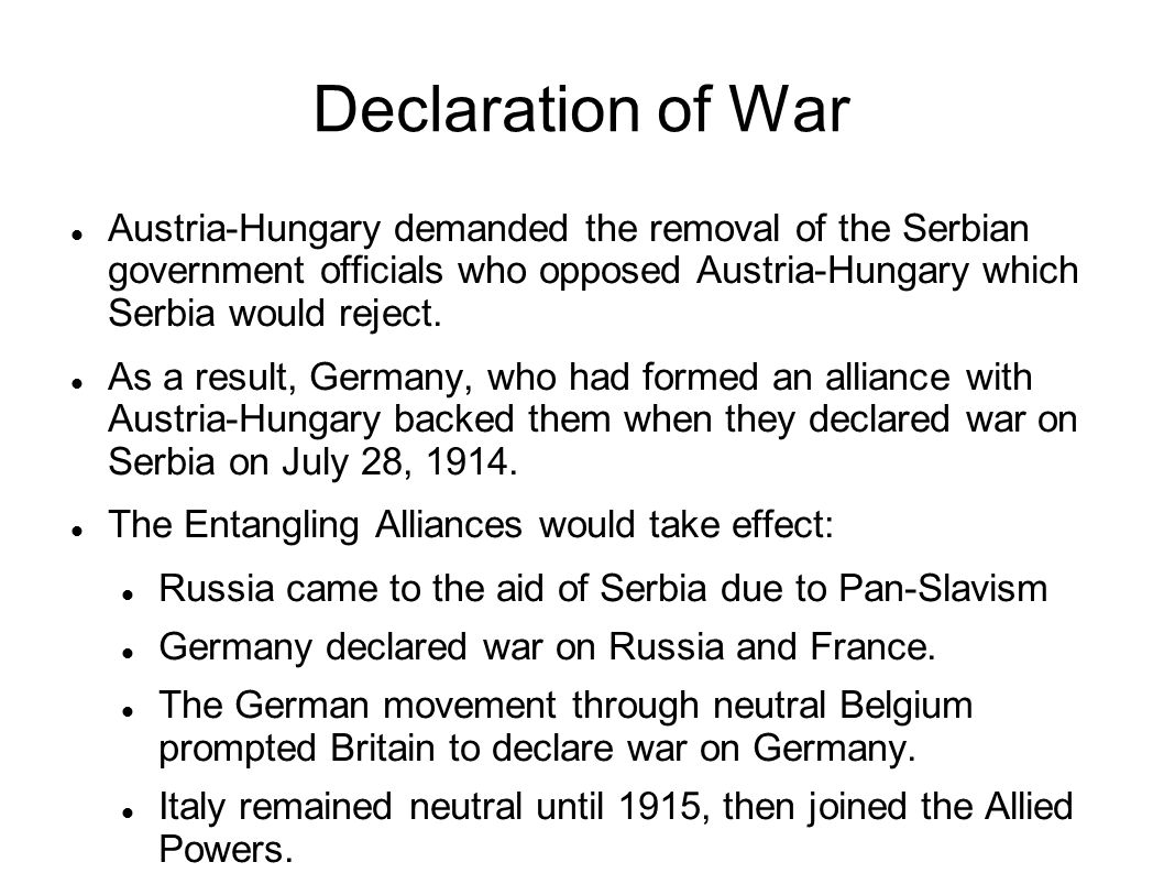 Declaration of War Austria-Hungary demanded the removal of the Serbian government officials who opposed Austria-Hungary which Serbia would reject.