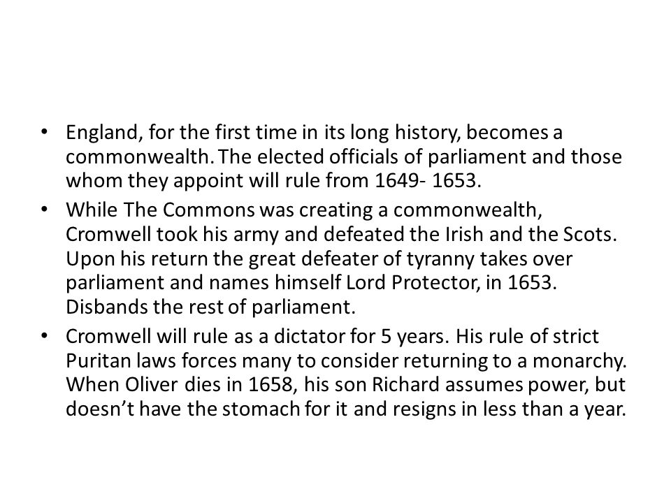 England, for the first time in its long history, becomes a commonwealth. The elected officials of parliament and those whom they appoint will rule from 1649- 1653.