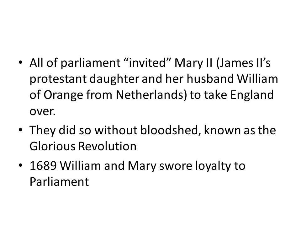All of parliament invited Mary II (James II's protestant daughter and her husband William of Orange from Netherlands) to take England over.