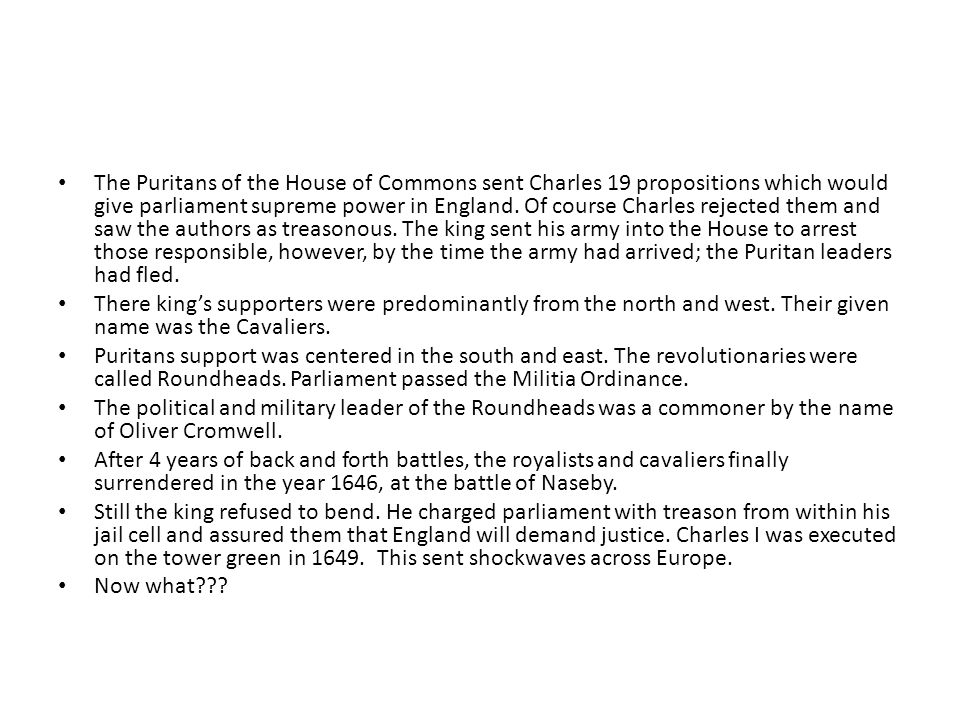 The Puritans of the House of Commons sent Charles 19 propositions which would give parliament supreme power in England. Of course Charles rejected them and saw the authors as treasonous. The king sent his army into the House to arrest those responsible, however, by the time the army had arrived; the Puritan leaders had fled.