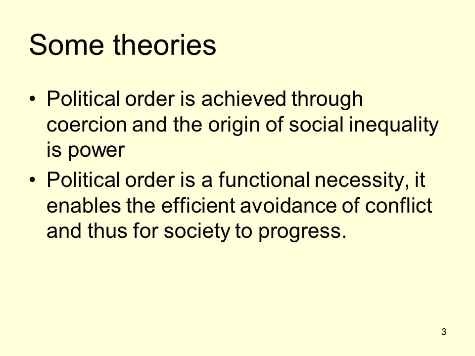 Some theories Political order is achieved through coercion and the origin of social inequality is power.