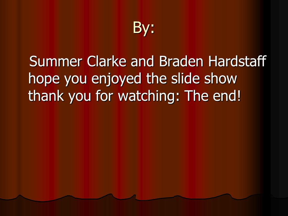 By: Summer Clarke and Braden Hardstaff hope you enjoyed the slide show thank you for watching: The end!